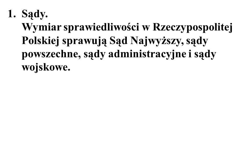 1.Sądy. Wymiar sprawiedliwości w Rzeczypospolitej Polskiej sprawują Sąd Najwyższy, sądy powszechne, sądy administracyjne i sądy wojskowe.