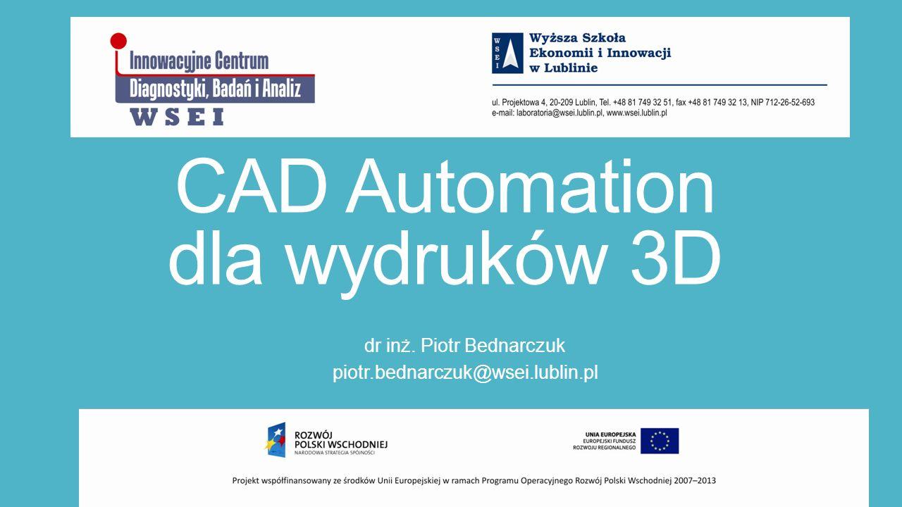 CAD Automation dla wydruków 3D dr inż. Piotr Bednarczuk piotr.bednarczuk@wsei.lublin.pl