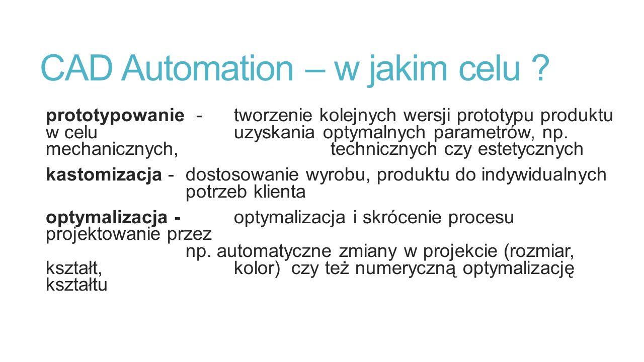 CAD Automation – w jakim celu ? prototypowanie - tworzenie kolejnych wersji prototypu produktu w celu uzyskania optymalnych parametrów, np. mechaniczn