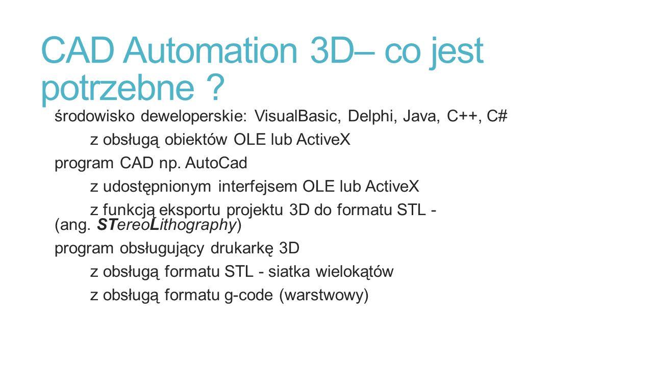 CAD Automation 3D– co jest potrzebne ? środowisko deweloperskie: VisualBasic, Delphi, Java, C++, C# z obsługą obiektów OLE lub ActiveX program CAD np.