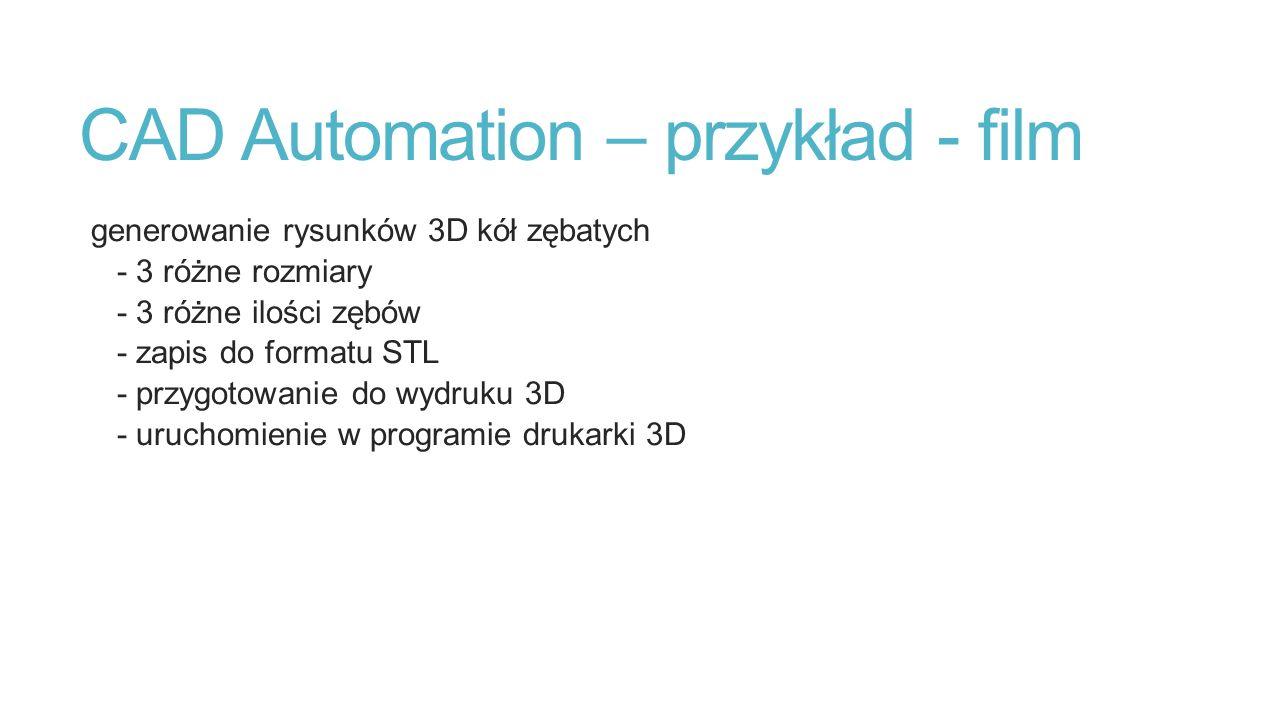 CAD Automation – przykład - film generowanie rysunków 3D kół zębatych - 3 różne rozmiary - 3 różne ilości zębów - zapis do formatu STL - przygotowanie