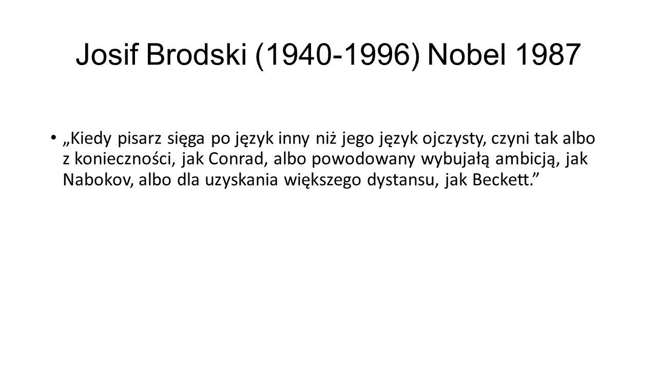 """Josif Brodski (1940-1996) Nobel 1987 """"Kiedy pisarz sięga po język inny niż jego język ojczysty, czyni tak albo z konieczności, jak Conrad, albo powodowany wybujałą ambicją, jak Nabokov, albo dla uzyskania większego dystansu, jak Beckett."""