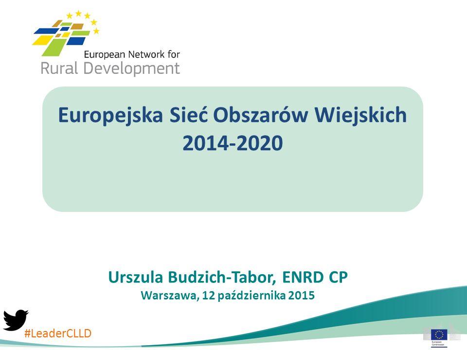 Europejska Sieć Obszarów Wiejskich 2014-2020 Urszula Budzich-Tabor, ENRD CP Warszawa, 12 października 2015 #LeaderCLLD