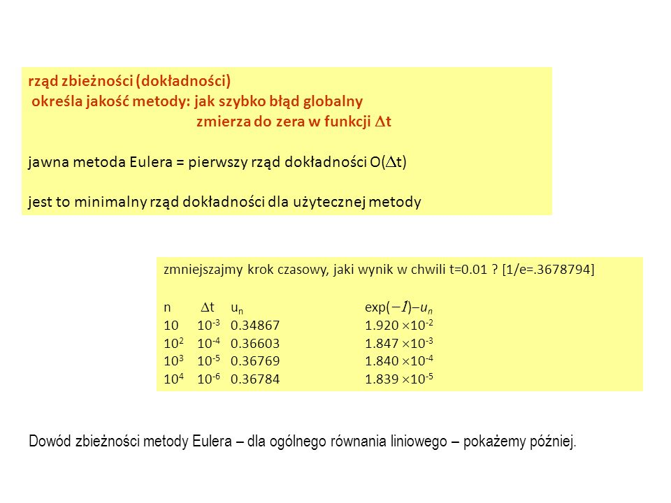 rząd zbieżności (dokładności) określa jakość metody: jak szybko błąd globalny zmierza do zera w funkcji  t jawna metoda Eulera = pierwszy rząd dokładności O(  t) jest to minimalny rząd dokładności dla użytecznej metody zmniejszajmy krok czasowy, jaki wynik w chwili t=0.01 .