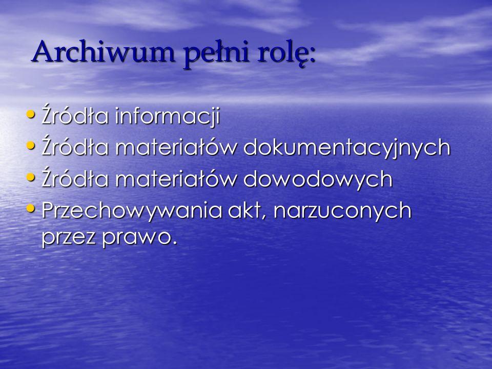 Archiwum pełni rolę: Źródła informacji Źródła informacji Źródła materiałów dokumentacyjnych Źródła materiałów dokumentacyjnych Źródła materiałów dowodowych Źródła materiałów dowodowych Przechowywania akt, narzuconych przez prawo.