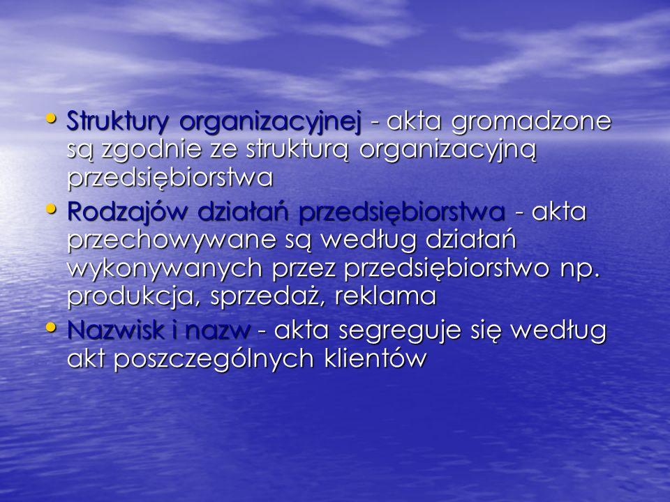 Struktury organizacyjnej - akta gromadzone są zgodnie ze strukturą organizacyjną przedsiębiorstwa Struktury organizacyjnej - akta gromadzone są zgodnie ze strukturą organizacyjną przedsiębiorstwa Rodzajów działań przedsiębiorstwa - akta przechowywane są według działań wykonywanych przez przedsiębiorstwo np.