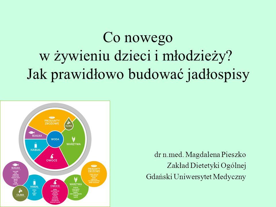 Co nowego w żywieniu dzieci i młodzieży? Jak prawidłowo budować jadłospisy dr n.med. Magdalena Pieszko Zakład Dietetyki Ogólnej Gdański Uniwersytet Me