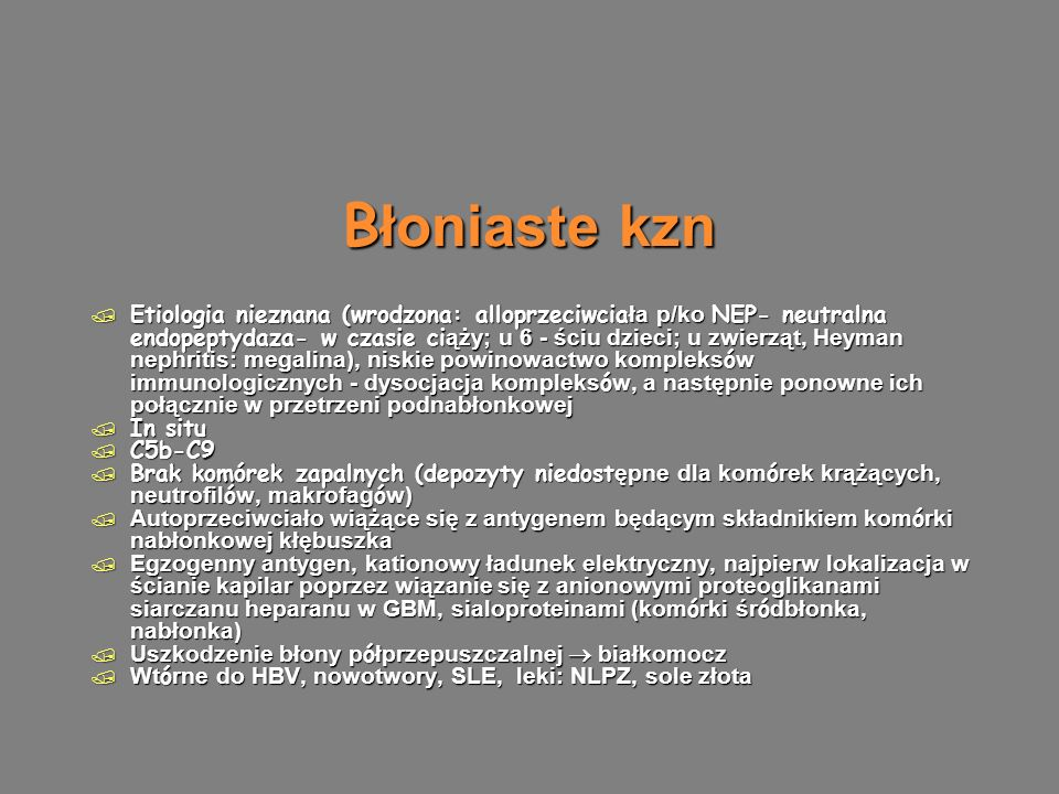 B łoniaste kzn  Etiologia nieznana (wrodzona: alloprzeciwcia ła p/ko NEP- neutralna endopeptydaza- w czasie ci ąży; u 6 - ściu dzieci; u zwierząt, Heyman nephritis: megalina), niskie powinowactwo kompleks ó w immunologicznych - dysocjacja kompleks ó w, a następnie ponowne ich połącznie w przetrzeni podnabłonkowej / In situ / C5b-C9  Brak komórek zapalnych (depozyty niedost ępne dla kom ó rek krążących, neutrofil ó w, makrofag ó w)  Autoprzeciwciało wiążące się z antygenem będącym składnikiem kom ó rki nabłonkowej kłębuszka  Egzogenny antygen, kationowy ładunek elektryczny, najpierw lokalizacja w ścianie kapilar poprzez wiązanie się z anionowymi proteoglikanami siarczanu heparanu w GBM, sialoproteinami (kom ó rki śr ó dbłonka, nabłonka)  Uszkodzenie błony p ó łprzepuszczalnej  białkomocz  Wt ó rne do HBV, nowotwory, SLE, leki: NLPZ, sole złota  Etiologia nieznana (wrodzona: alloprzeciwcia ła p/ko NEP- neutralna endopeptydaza- w czasie ci ąży; u 6 - ściu dzieci; u zwierząt, Heyman nephritis: megalina), niskie powinowactwo kompleks ó w immunologicznych - dysocjacja kompleks ó w, a następnie ponowne ich połącznie w przetrzeni podnabłonkowej / In situ / C5b-C9  Brak komórek zapalnych (depozyty niedost ępne dla kom ó rek krążących, neutrofil ó w, makrofag ó w)  Autoprzeciwciało wiążące się z antygenem będącym składnikiem kom ó rki nabłonkowej kłębuszka  Egzogenny antygen, kationowy ładunek elektryczny, najpierw lokalizacja w ścianie kapilar poprzez wiązanie się z anionowymi proteoglikanami siarczanu heparanu w GBM, sialoproteinami (kom ó rki śr ó dbłonka, nabłonka)  Uszkodzenie błony p ó łprzepuszczalnej  białkomocz  Wt ó rne do HBV, nowotwory, SLE, leki: NLPZ, sole złota