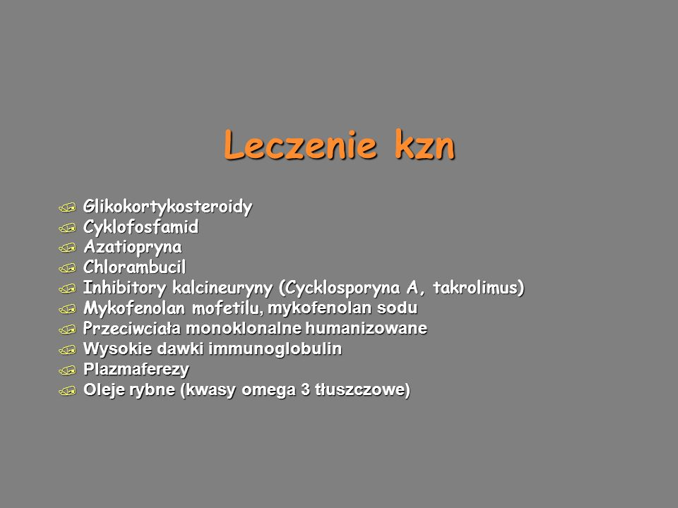 Leczenie kzn / Glikokortykosteroidy / Cyklofosfamid / Azatiopryna / Chlorambucil / Inhibitory kalcineuryny (Cycklosporyna A, takrolimus)  Mykofenolan mofetilu, mykofenolan sodu  Przeciwcia ła monoklonalne humanizowane  Wysokie dawki immunoglobulin  Plazmaferezy  Oleje rybne (kwasy omega 3 tłuszczowe) / Glikokortykosteroidy / Cyklofosfamid / Azatiopryna / Chlorambucil / Inhibitory kalcineuryny (Cycklosporyna A, takrolimus)  Mykofenolan mofetilu, mykofenolan sodu  Przeciwcia ła monoklonalne humanizowane  Wysokie dawki immunoglobulin  Plazmaferezy  Oleje rybne (kwasy omega 3 tłuszczowe)
