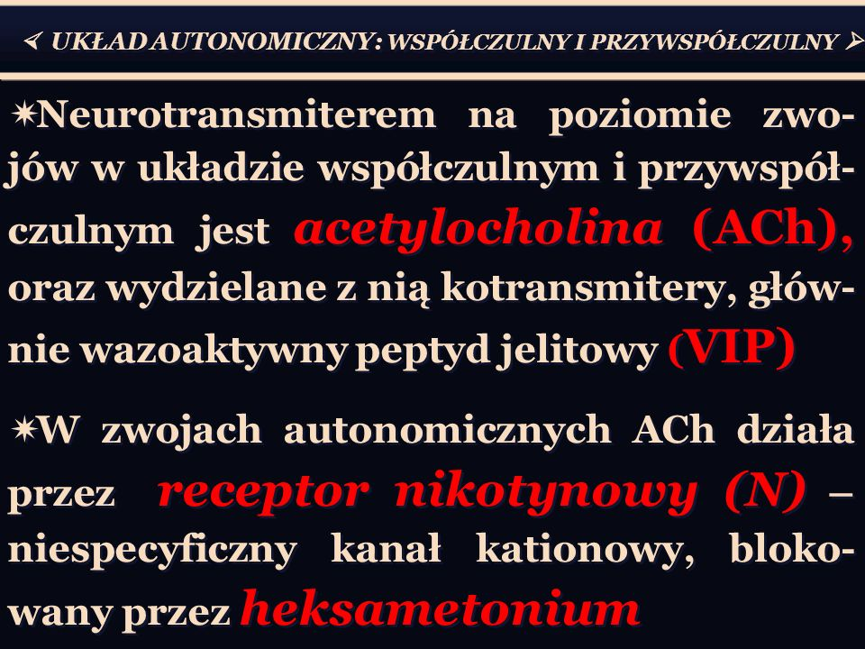  UKŁAD AUTONOMICZNY: WSPÓŁCZULNY I PRZYWSPÓŁCZULNY   Neurotransmiterem na poziomie zwo- jów w układzie współczulnym i przywspół- czulnym jest acetylocholina (ACh), oraz wydzielane z nią kotransmitery, głów- nie wazoaktywny peptyd jelitowy ( VIP)  W zwojach autonomicznych ACh działa przez receptor nikotynowy (N) – niespecyficzny kanał kationowy, bloko- wany przez heksametonium  Neurotransmiterem na poziomie zwo- jów w układzie współczulnym i przywspół- czulnym jest acetylocholina (ACh), oraz wydzielane z nią kotransmitery, głów- nie wazoaktywny peptyd jelitowy ( VIP)  W zwojach autonomicznych ACh działa przez receptor nikotynowy (N) – niespecyficzny kanał kationowy, bloko- wany przez heksametonium