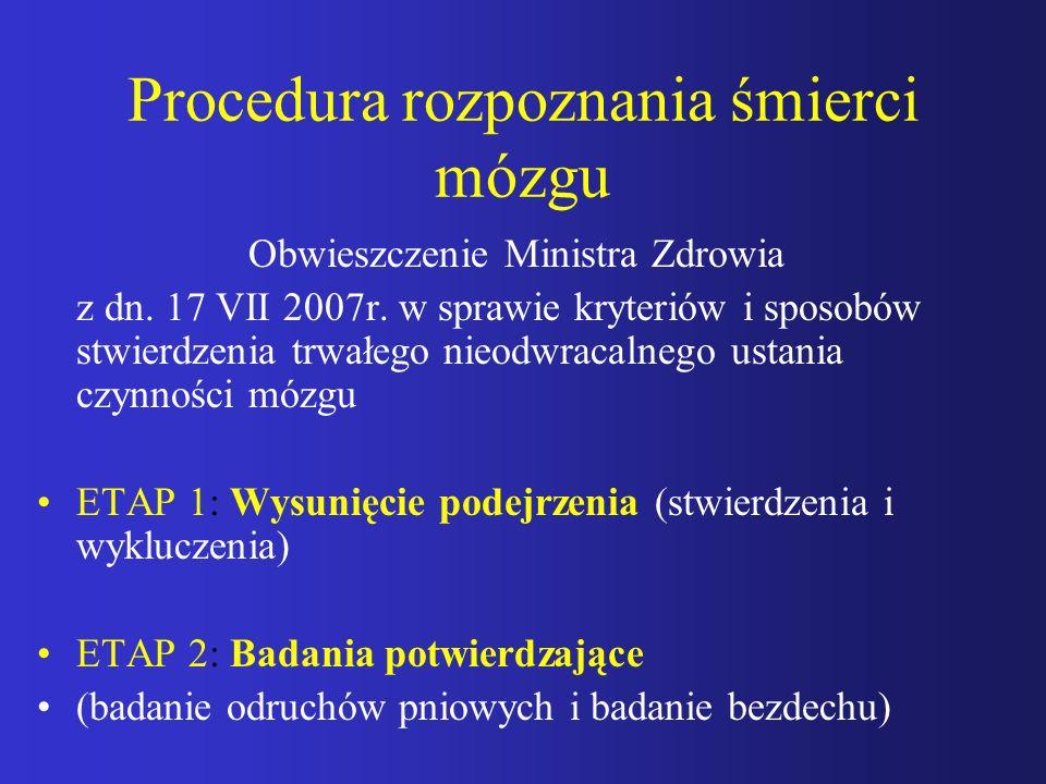 Procedura rozpoznania śmierci mózgu Obwieszczenie Ministra Zdrowia z dn. 17 VII 2007r. w sprawie kryteriów i sposobów stwierdzenia trwałego nieodwraca