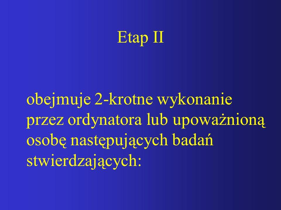 Etap II obejmuje 2-krotne wykonanie przez ordynatora lub upoważnioną osobę następujących badań stwierdzających: