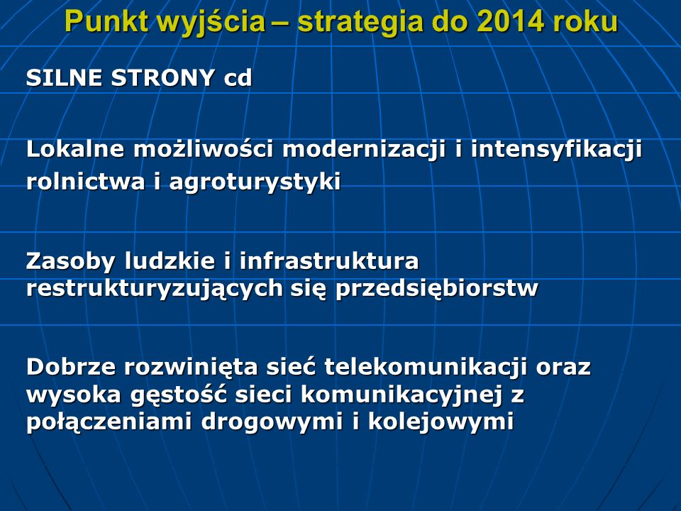 Punkt wyjścia – strategia do 2014 roku SILNE STRONY cd Lokalne możliwości modernizacji i intensyfikacji rolnictwa i agroturystyki Zasoby ludzkie i inf