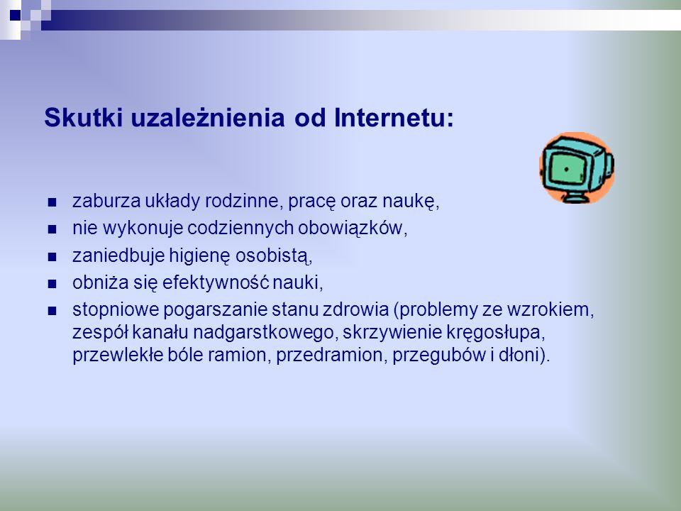 Skutki uzależnienia od Internetu: zaburza układy rodzinne, pracę oraz naukę, nie wykonuje codziennych obowiązków, zaniedbuje higienę osobistą, obniża