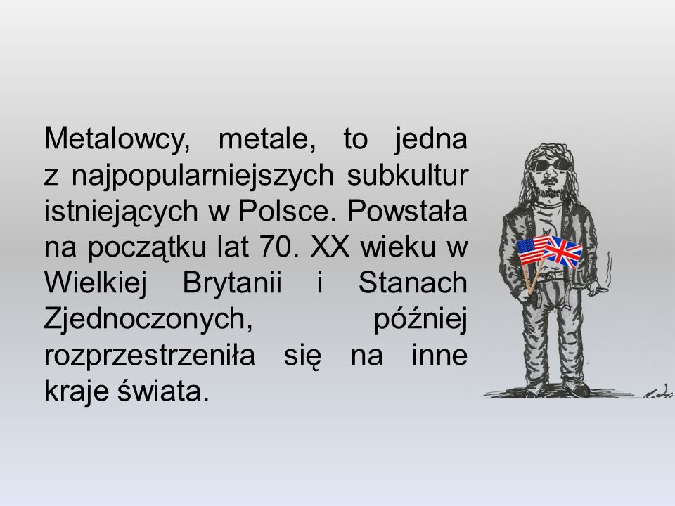 Metalowcy, metale, to jedna z najpopularniejszych subkultur istniejących w Polsce. Powstała na początku lat 70. XX wieku w Wielkiej Brytanii i Stanach