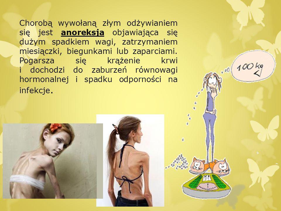 Chorobą wywołaną złym odżywianiem się jest anoreksja objawiająca się dużym spadkiem wagi, zatrzymaniem miesiączki, biegunkami lub zaparciami.
