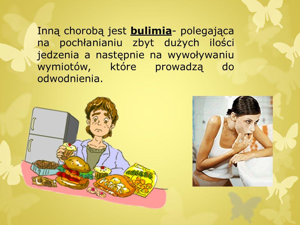 Inną chorobą jest bulimia- polegająca na pochłanianiu zbyt dużych ilości jedzenia a następnie na wywoływaniu wymiotów, które prowadzą do odwodnienia.