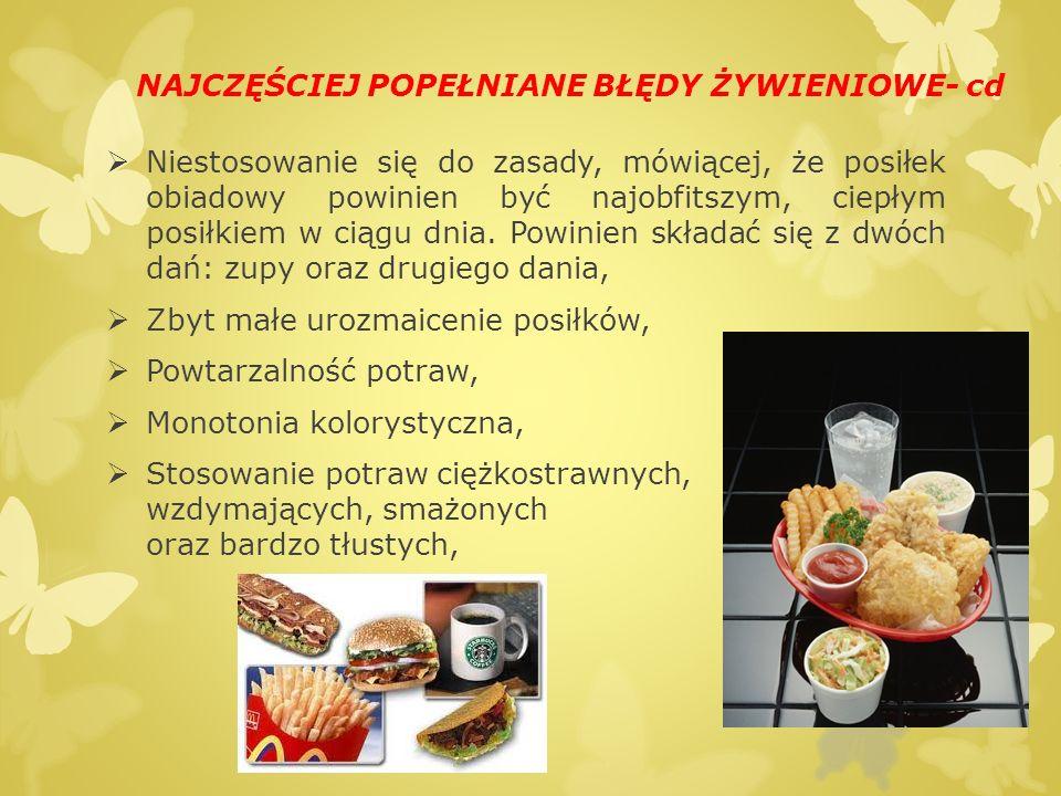 NAJCZĘŚCIEJ POPEŁNIANE BŁĘDY ŻYWIENIOWE- cd  Zbyt małe spożycie warzyw oraz owoców (głównym warzywem stają się ziemniaki);  Stosowanie zbyt mało różnych dodatków do drugich dań, w jadłospisach przeważają ziemniaki i makarony,  Zbyt małe spożycie ryb,  Stosowanie tłuszczy zwierzęcych: słonina, smalec, boczek w dużych ilościach,  Niedostateczna ilość płynów,  Spożycie zbyt małej ilości pierwiastków śladowych, głównie wapnia i potasu oraz spożycie zbyt małej ilości witamin,