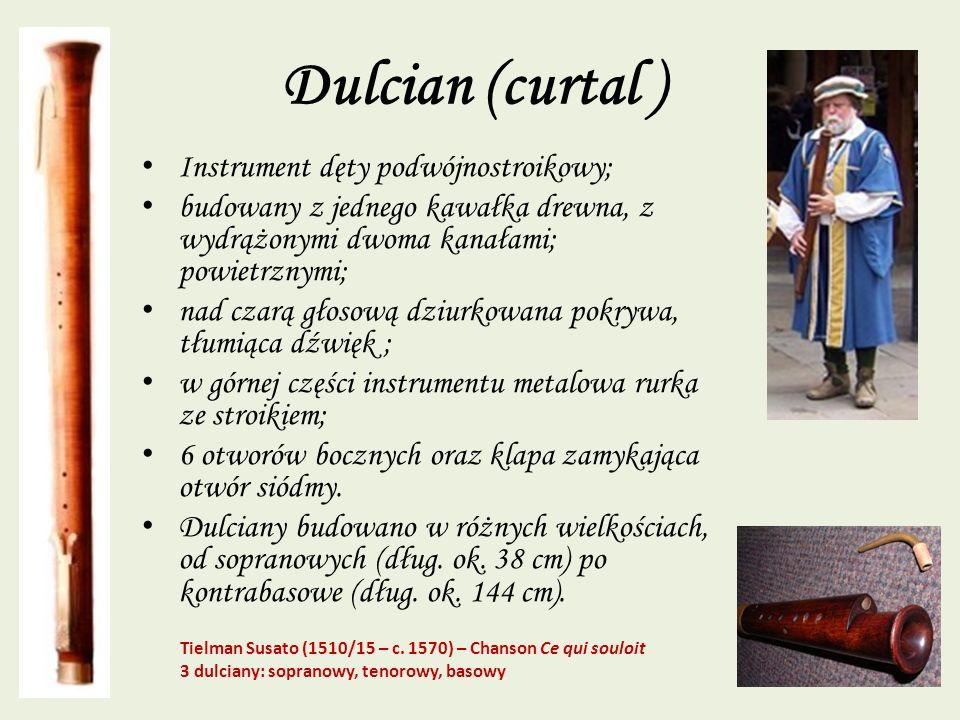 Dulcian (curtal ) Instrument dęty podwójnostroikowy; budowany z jednego kawałka drewna, z wydrążonymi dwoma kanałami; powietrznymi; nad czarą głosową