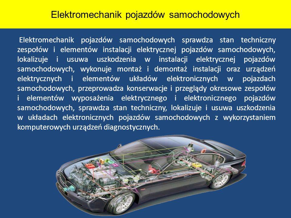Elektromechanik pojazdów samochodowych Elektromechanik pojazdów samochodowych sprawdza stan techniczny zespołów i elementów instalacji elektrycznej po