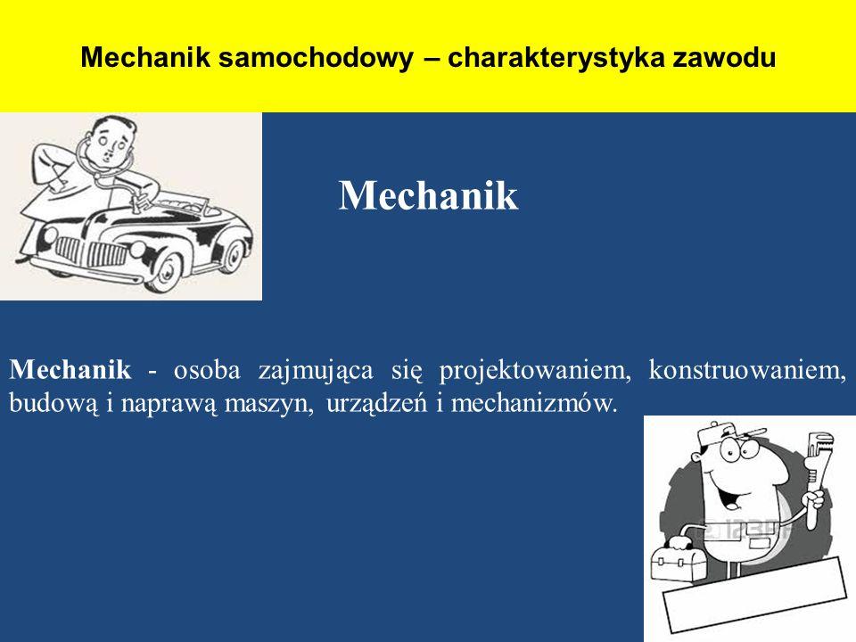Mechanik samochodowy – charakterystyka zawodu Mechanik Mechanik - osoba zajmująca się projektowaniem, konstruowaniem, budową i naprawą maszyn, urządze