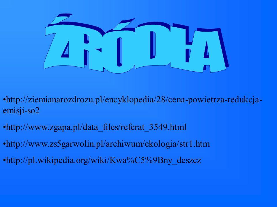http://ziemianarozdrozu.pl/encyklopedia/28/cena-powietrza-redukcja- emisji-so2 http://www.zgapa.pl/data_files/referat_3549.html http://www.zs5garwolin.pl/archiwum/ekologia/str1.htm http://pl.wikipedia.org/wiki/Kwa%C5%9Bny_deszcz