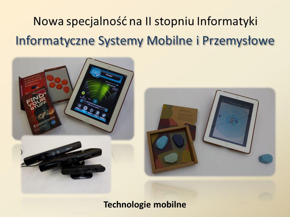 Nowa specjalność na II stopniu Informatyki Informatyczne Systemy Mobilne i Przemysłowe Technologie mobilne