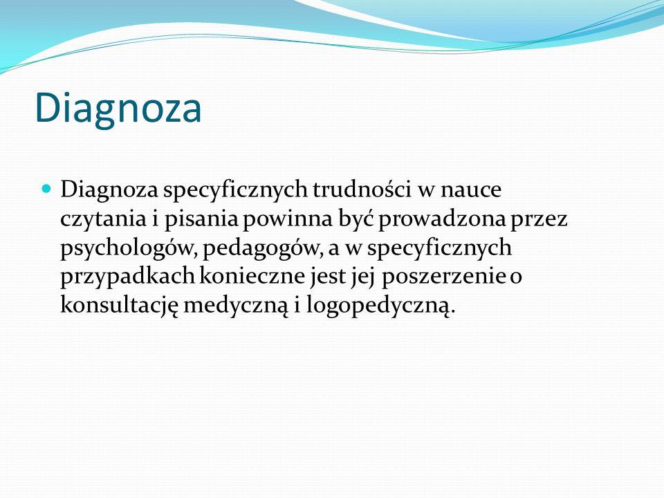 Diagnoza Diagnoza specyficznych trudności w nauce czytania i pisania powinna być prowadzona przez psychologów, pedagogów, a w specyficznych przypadkach konieczne jest jej poszerzenie o konsultację medyczną i logopedyczną.
