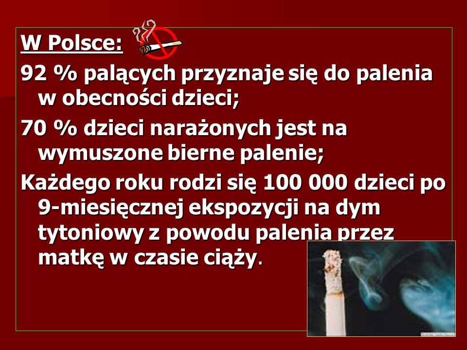 W Polsce: 92 % palących przyznaje się do palenia w obecności dzieci; 70 % dzieci narażonych jest na wymuszone bierne palenie; Każdego roku rodzi się 1