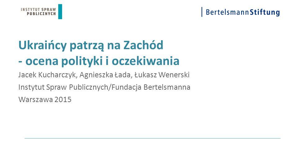 Ukraińcy patrzą na Zachód - ocena polityki i oczekiwania Jacek Kucharczyk, Agnieszka Łada, Łukasz Wenerski Instytut Spraw Publicznych/Fundacja Bertels