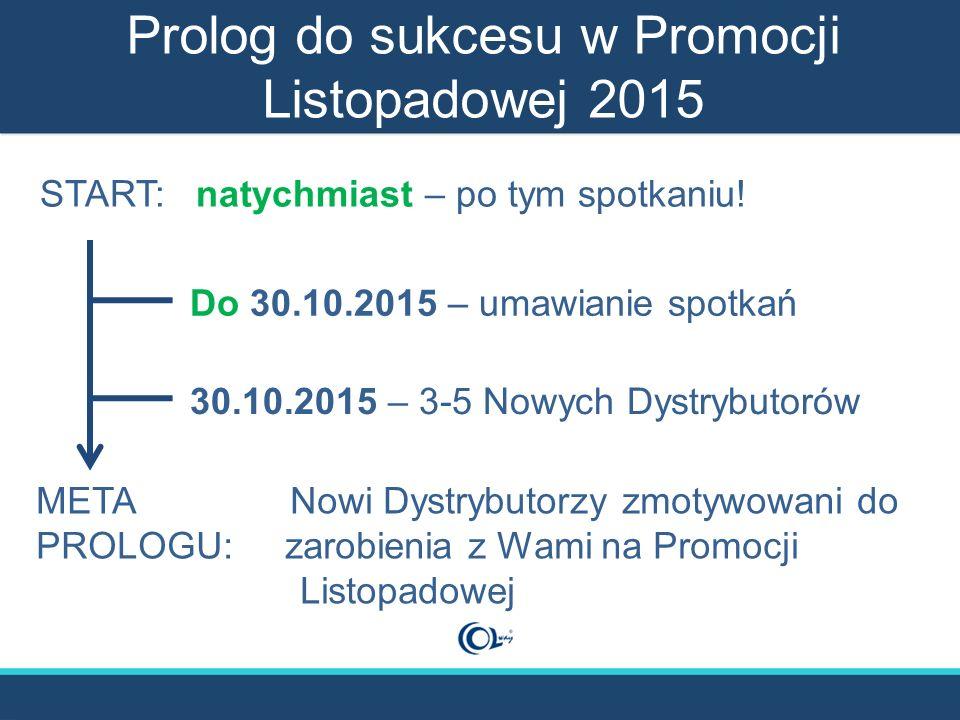 Prolog do sukcesu w Promocji Listopadowej 2015 META Nowi Dystrybutorzy zmotywowani do PROLOGU: zarobienia z Wami na Promocji Listopadowej START: natychmiast – po tym spotkaniu.