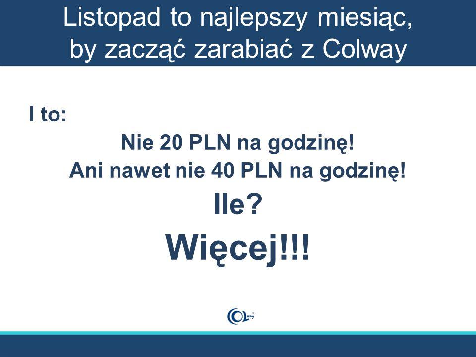Listopad to najlepszy miesiąc, by zacząć zarabiać z Colway I to: Nie 20 PLN na godzinę! Ani nawet nie 40 PLN na godzinę! Ile? Więcej!!!