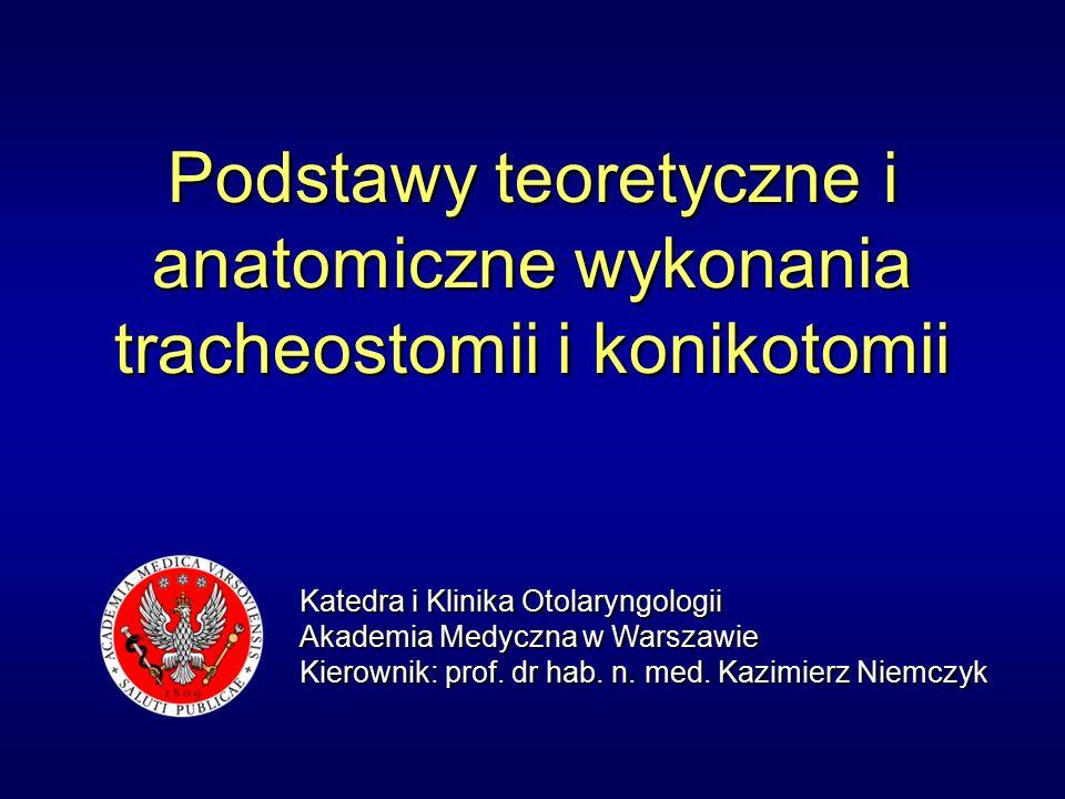 Podstawy teoretyczne i anatomiczne wykonania tracheostomii i konikotomii Katedra i Klinika Otolaryngologii Akademia Medyczna w Warszawie Kierownik: prof.