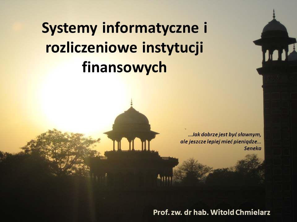 Systemy informatyczne i rozliczeniowe instytucji finansowych Prof. zw. dr hab. Witold Chmielarz …Jak dobrze jest być sławnym, ale jeszcze lepiej mieć