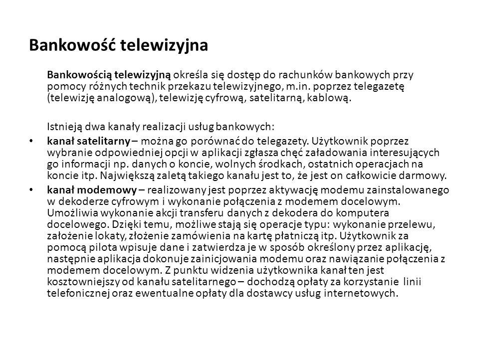 Bankowość telewizyjna Bankowością telewizyjną określa się dostęp do rachunków bankowych przy pomocy różnych technik przekazu telewizyjnego, m.in. popr