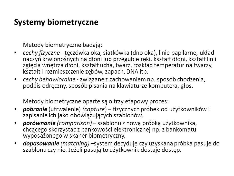 Systemy biometryczne Metody biometryczne badają: cechy fizyczne - tęczówka oka, siatkówka (dno oka), linie papilarne, układ naczyń krwionośnych na dło