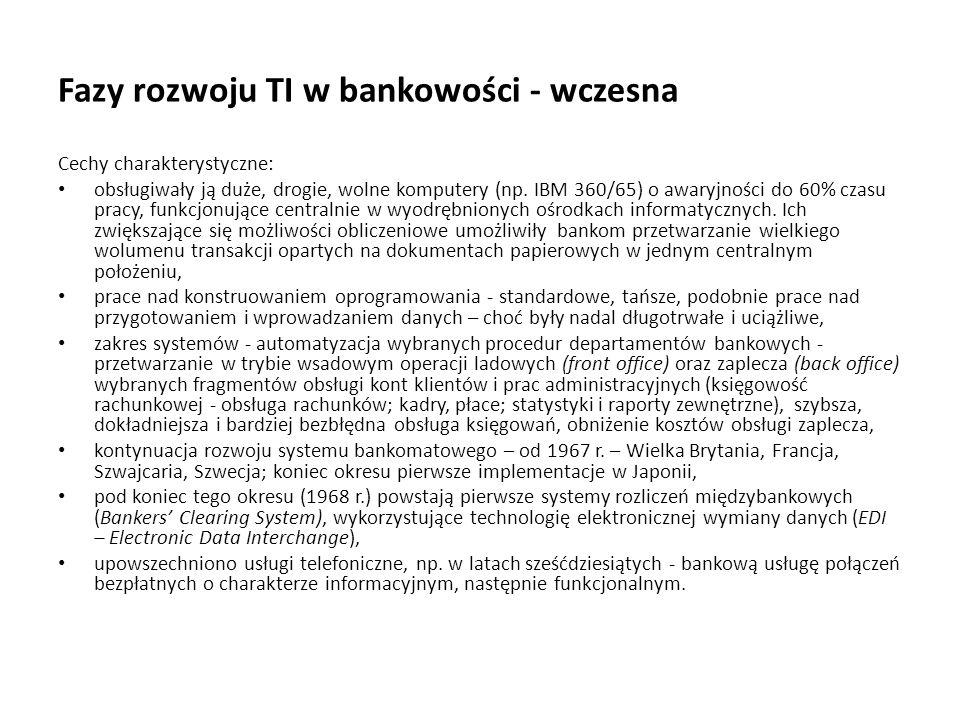 Fazy rozwoju TI w bankowości - wczesna Cechy charakterystyczne: obsługiwały ją duże, drogie, wolne komputery (np. IBM 360/65) o awaryjności do 60% cza