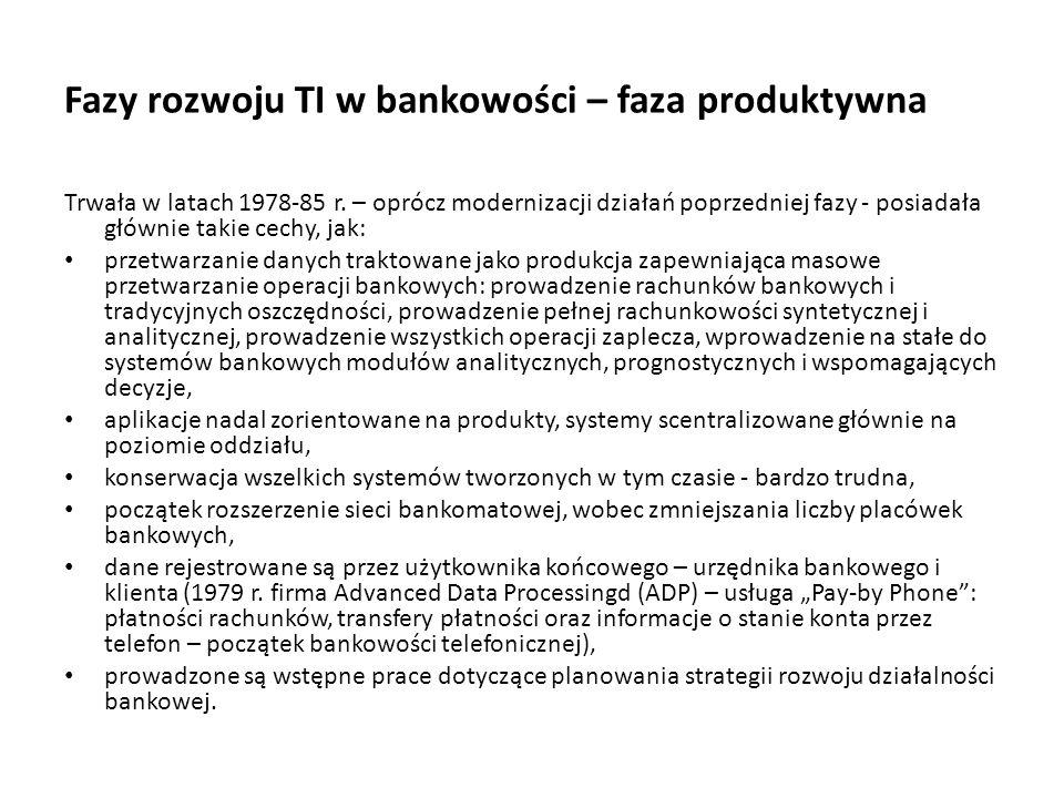 Fazy rozwoju TI w bankowości – faza produktywna Trwała w latach 1978-85 r. – oprócz modernizacji działań poprzedniej fazy - posiadała głównie takie ce