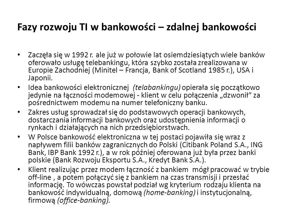 Fazy rozwoju TI w bankowości – zdalnej bankowości Zaczęła się w 1992 r. ale już w połowie lat osiemdziesiątych wiele banków oferowało usługę telebanki
