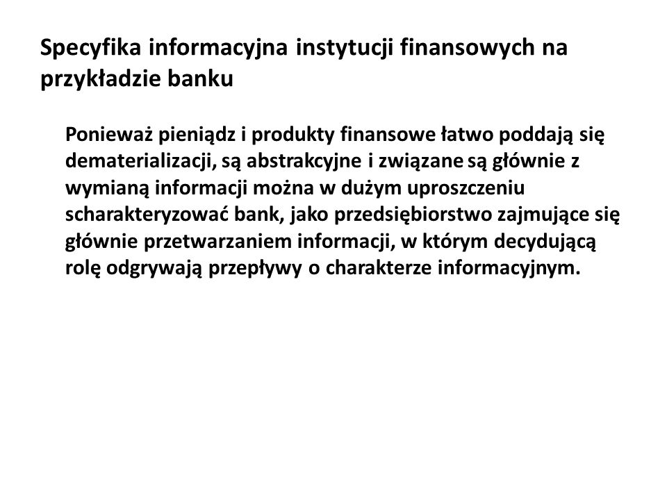 Specyfika informacyjna instytucji finansowych na przykładzie banku Na złożoność i specyfikę bankowego systemu informacyjnego banku składają się następujące cechy: bardzo duży wolumen baz danych, ważne znaczenie transakcji, realizacja większości transakcji w czasie rzeczywistym, duży wolumen transakcji i znaczna intensywność ich napływu (w bankowości detalicznej np.