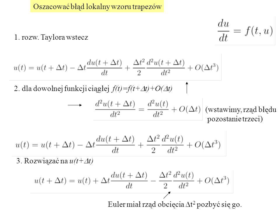 Oszacować błąd lokalny wzoru trapezów 1. rozw. Taylora wstecz 2. dla dowolnej funkcji ciągłej f(t)=f(t+  t)+O(  t) (wstawimy, rząd błędu pozostanie