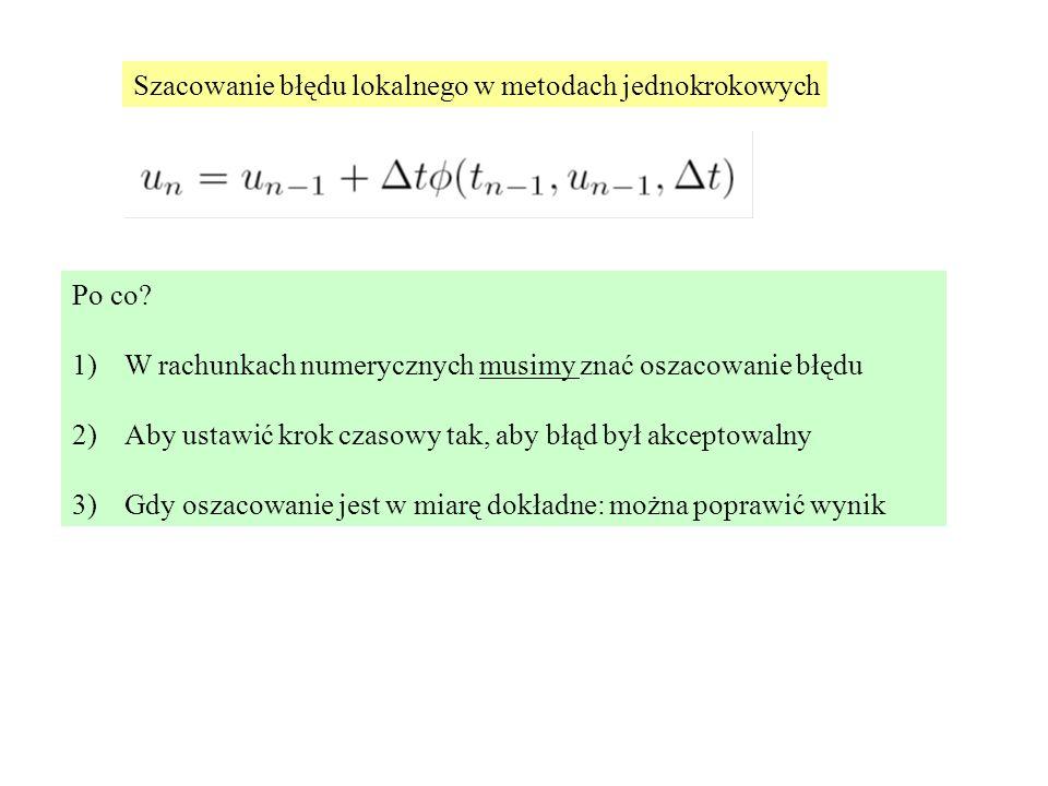 Szacowanie błędu lokalnego w metodach jednokrokowych Po co? 1)W rachunkach numerycznych musimy znać oszacowanie błędu 2)Aby ustawić krok czasowy tak,