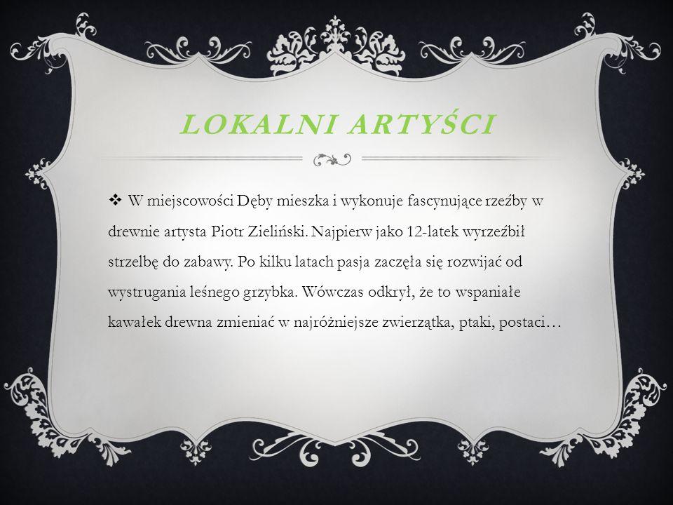 LOKALNI ARTYŚCI  W miejscowości Dęby mieszka i wykonuje fascynujące rzeźby w drewnie artysta Piotr Zieliński.