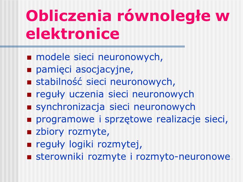 Obliczenia równoległe w elektronice modele sieci neuronowych, pamięci asocjacyjne, stabilność sieci neuronowych, reguły uczenia sieci neuronowych synchronizacja sieci neuronowych programowe i sprzętowe realizacje sieci, zbiory rozmyte, reguły logiki rozmytej, sterowniki rozmyte i rozmyto-neuronowe.
