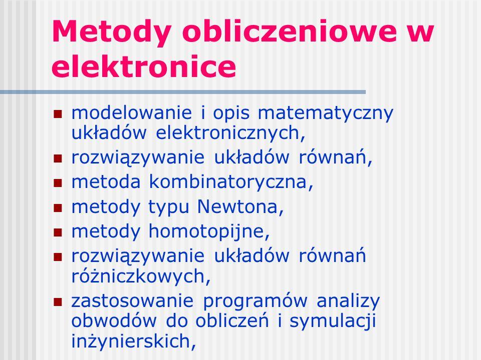 Metody obliczeniowe w elektronice modelowanie i opis matematyczny układów elektronicznych, rozwiązywanie układów równań, metoda kombinatoryczna, metody typu Newtona, metody homotopijne, rozwiązywanie układów równań różniczkowych, zastosowanie programów analizy obwodów do obliczeń i symulacji inżynierskich,