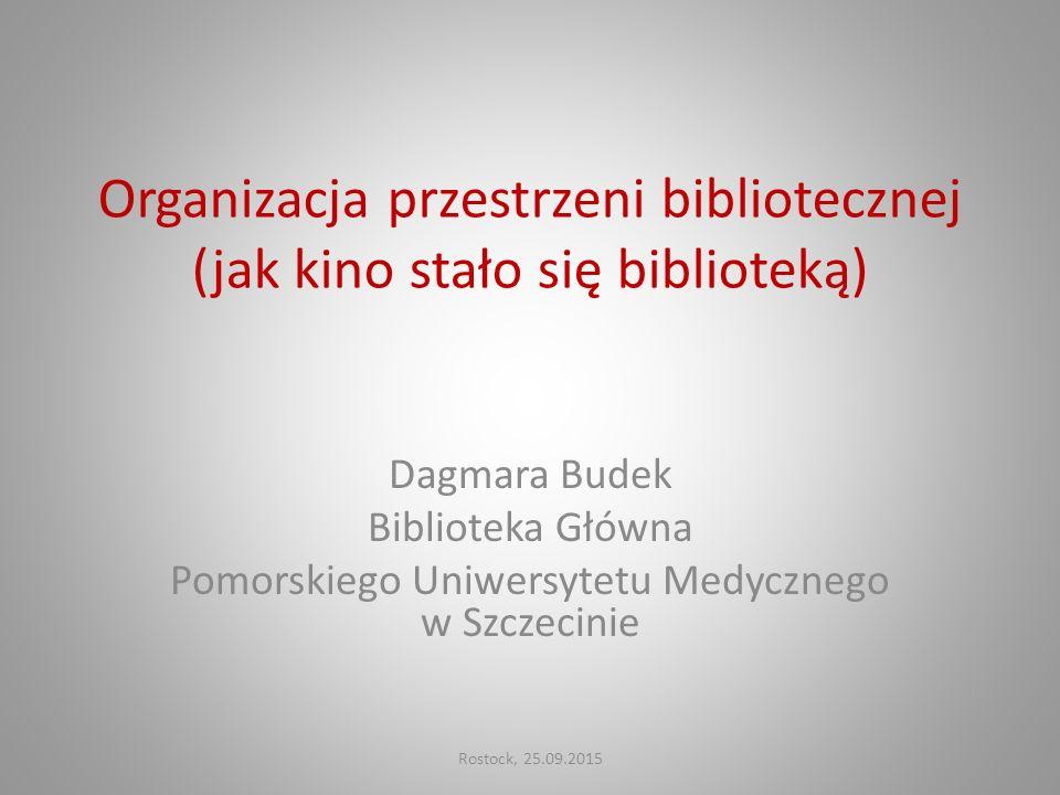 Organizacja przestrzeni bibliotecznej (jak kino stało się biblioteką) Dagmara Budek Biblioteka Główna Pomorskiego Uniwersytetu Medycznego w Szczecinie