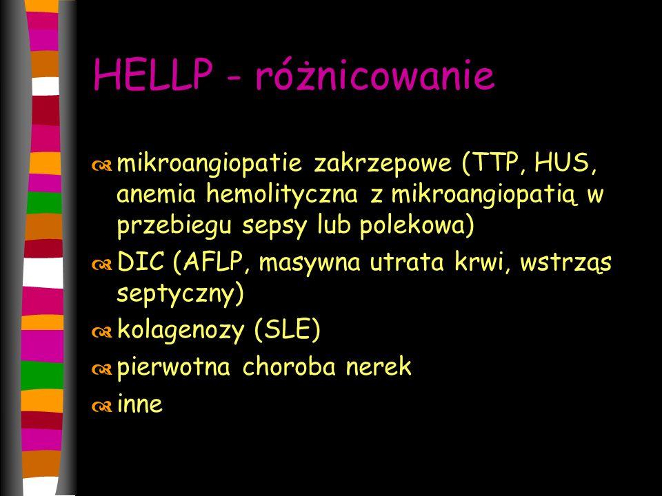 HELLP - różnicowanie  mikroangiopatie zakrzepowe (TTP, HUS, anemia hemolityczna z mikroangiopatią w przebiegu sepsy lub polekowa)  DIC (AFLP, masywna utrata krwi, wstrząs septyczny)  kolagenozy (SLE)  pierwotna choroba nerek  inne