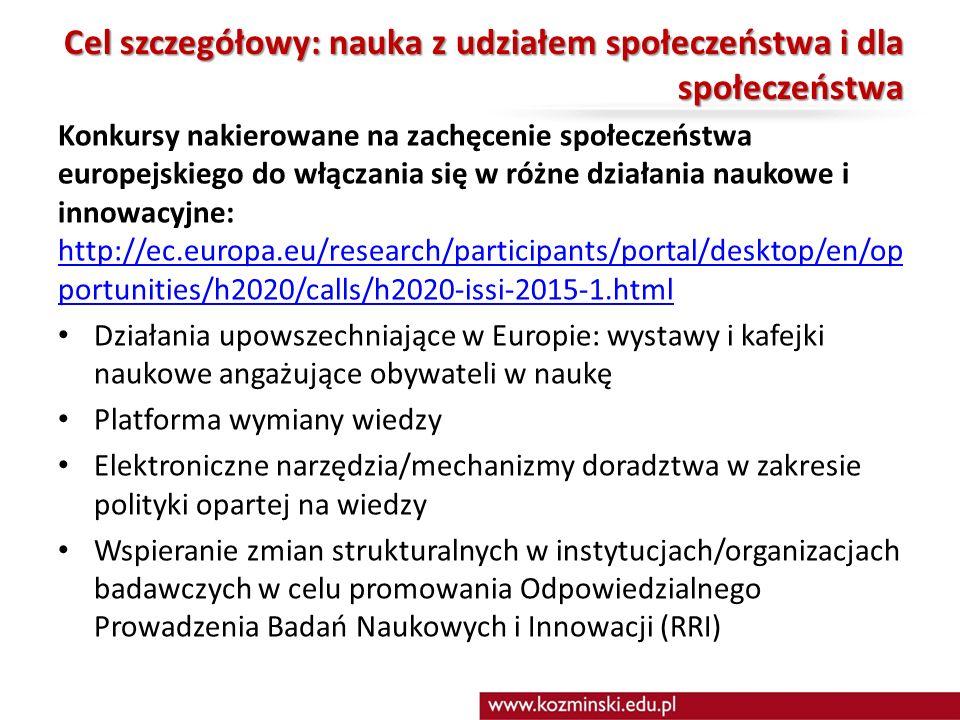 Cel szczegółowy: nauka z udziałem społeczeństwa i dla społeczeństwa Konkursy nakierowane na zachęcenie społeczeństwa europejskiego do włączania się w różne działania naukowe i innowacyjne: http://ec.europa.eu/research/participants/portal/desktop/en/op portunities/h2020/calls/h2020-issi-2015-1.html http://ec.europa.eu/research/participants/portal/desktop/en/op portunities/h2020/calls/h2020-issi-2015-1.html Działania upowszechniające w Europie: wystawy i kafejki naukowe angażujące obywateli w naukę Platforma wymiany wiedzy Elektroniczne narzędzia/mechanizmy doradztwa w zakresie polityki opartej na wiedzy Wspieranie zmian strukturalnych w instytucjach/organizacjach badawczych w celu promowania Odpowiedzialnego Prowadzenia Badań Naukowych i Innowacji (RRI)