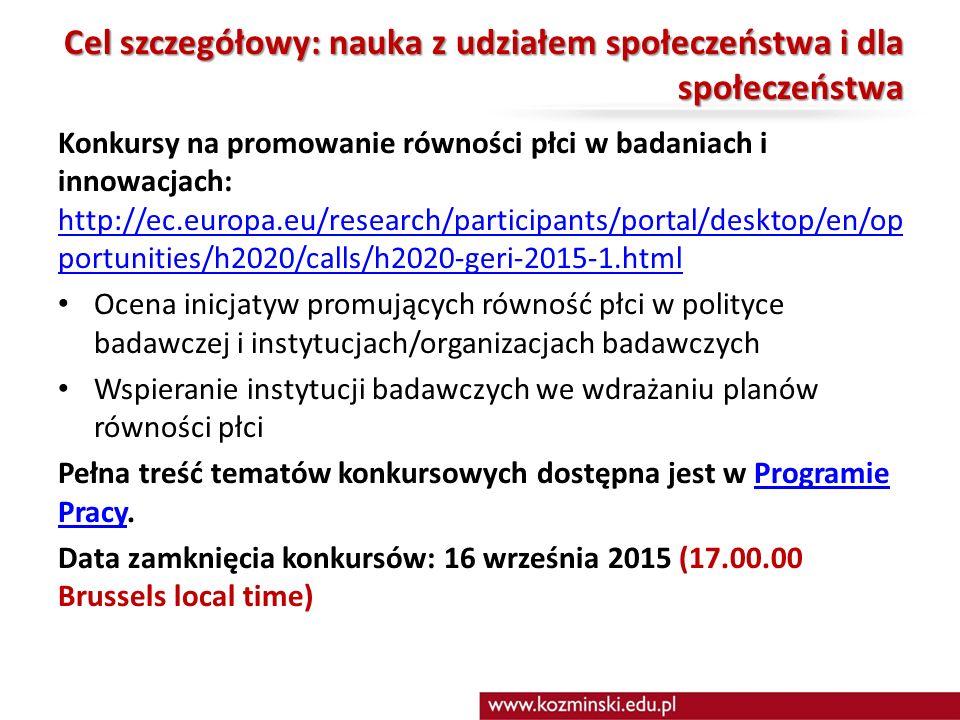 Cel szczegółowy: nauka z udziałem społeczeństwa i dla społeczeństwa Konkursy na promowanie równości płci w badaniach i innowacjach: http://ec.europa.eu/research/participants/portal/desktop/en/op portunities/h2020/calls/h2020-geri-2015-1.html http://ec.europa.eu/research/participants/portal/desktop/en/op portunities/h2020/calls/h2020-geri-2015-1.html Ocena inicjatyw promujących równość płci w polityce badawczej i instytucjach/organizacjach badawczych Wspieranie instytucji badawczych we wdrażaniu planów równości płci Pełna treść tematów konkursowych dostępna jest w Programie Pracy.Programie Pracy Data zamknięcia konkursów: 16 września 2015 (17.00.00 Brussels local time)