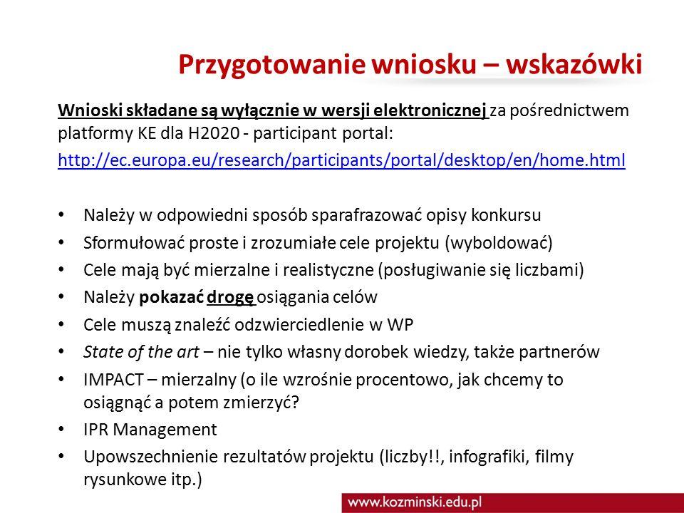 Przygotowanie wniosku – wskazówki Wnioski składane są wyłącznie w wersji elektronicznej za pośrednictwem platformy KE dla H2020 - participant portal: http://ec.europa.eu/research/participants/portal/desktop/en/home.html Należy w odpowiedni sposób sparafrazować opisy konkursu Sformułować proste i zrozumiałe cele projektu (wyboldować) Cele mają być mierzalne i realistyczne (posługiwanie się liczbami) Należy pokazać drogę osiągania celów Cele muszą znaleźć odzwierciedlenie w WP State of the art – nie tylko własny dorobek wiedzy, także partnerów IMPACT – mierzalny (o ile wzrośnie procentowo, jak chcemy to osiągnąć a potem zmierzyć.